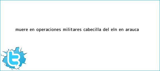 trinos de <u>Muere en operaciones militares cabecilla del ELN en Arauca</u>