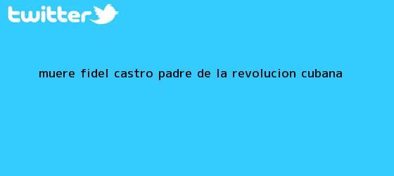trinos de Muere <b>Fidel Castro</b>, padre de la Revolución Cubana