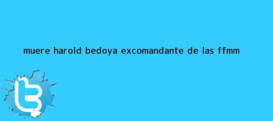 trinos de Muere <b>Harold Bedoya</b>, excomandante de las FF.MM.