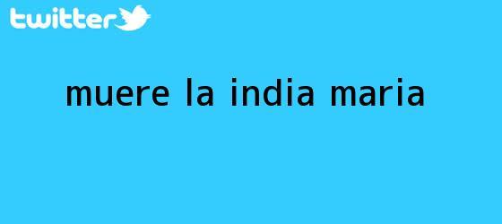 trinos de Muere <b>La India Maria</b>