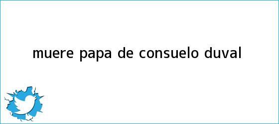 trinos de Muere papá de <b>Consuelo Duval</b>