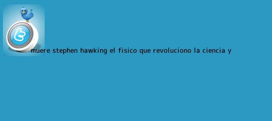 trinos de Muere <b>Stephen Hawking</b>, el físico que revolucionó la ciencia y ...