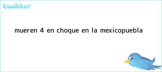 trinos de Mueren 4 en choque en la <b>México</b>-<b>Puebla</b>