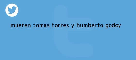 trinos de Mueren Tomás Torres y <b>Humberto Godoy</b>