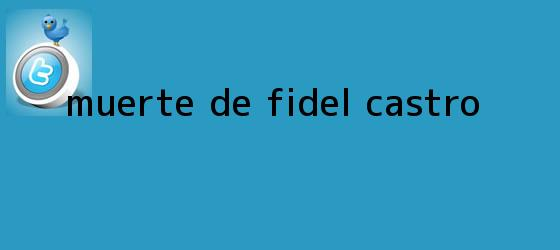 trinos de Muerte de <b>Fidel Castro</b>