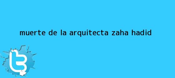 trinos de Muerte de la arquitecta <b>Zaha Hadid</b>