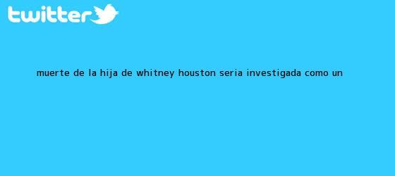 trinos de Muerte de la hija de <b>Whitney Houston</b> sería investigada como un <b>...</b>