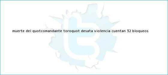 """trinos de Muerte del """"<b>Comandante Toro</b>"""" desata violencia; cuentan 32 bloqueos"""