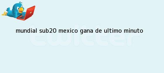 trinos de <b>Mundial Sub20</b> México gana de último minuto