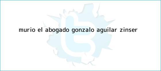 trinos de Murió el abogado <b>Gonzalo Aguilar Zinser</b>