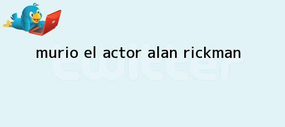 trinos de Murió el actor <b>Alan Rickman</b>