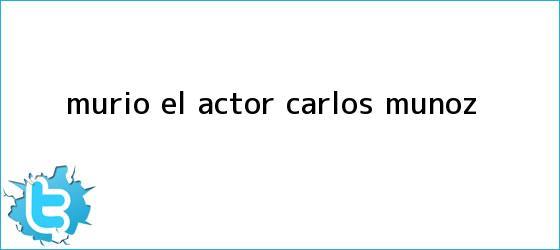 trinos de Murió el <b>actor Carlos Muñoz</b>