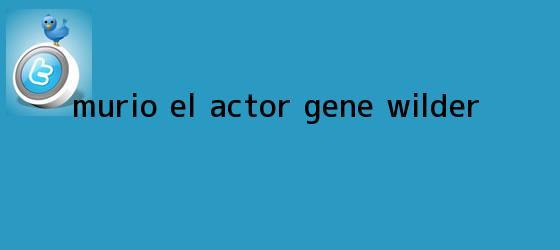 trinos de Murio el actor <b>Gene Wilder</b>