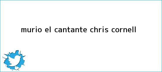 trinos de Murió el cantante <b>Chris Cornell</b>