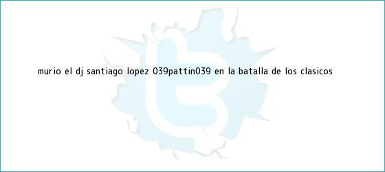trinos de Murió el <b>Dj</b> Santiago López &#039;Pattín&#039; en la Batalla de los Clásicos
