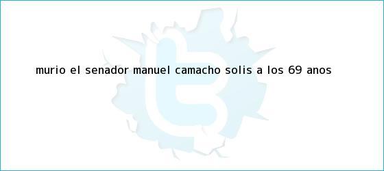 trinos de Murió el senador <b>Manuel Camacho Solís</b> a los 69 años