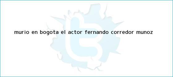 trinos de Murió en Bogotá el actor <b>Fernando Corredor</b> Muñoz