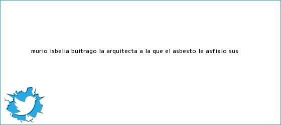 trinos de Murió Isbelia Buitrago, la arquitecta a la que el <b>asbesto</b> le asfixió sus ...