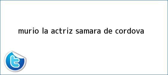 trinos de Murio la actriz <b>Samara de Cordova</b>