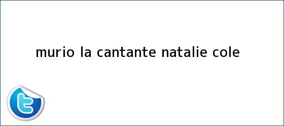 trinos de Murió la cantante <b>Natalie Cole</b>