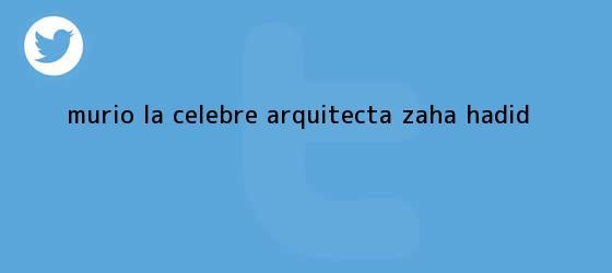 trinos de Murió la célebre arquitecta <b>Zaha Hadid</b>