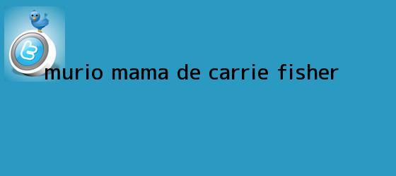 trinos de Murio mama de <b>Carrie Fisher</b>
