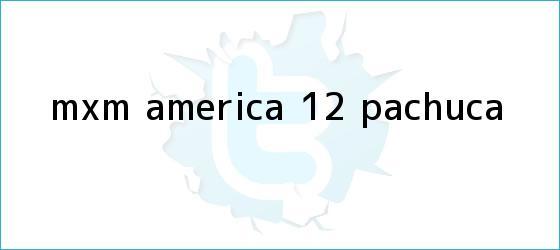 trinos de MxM: <b>América</b> 1-2 <b>Pachuca</b>