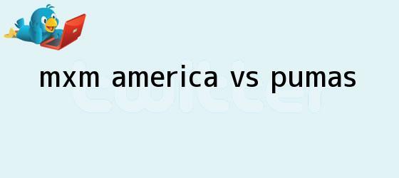trinos de MxM: <b>América vs</b>. <b>Pumas</b>