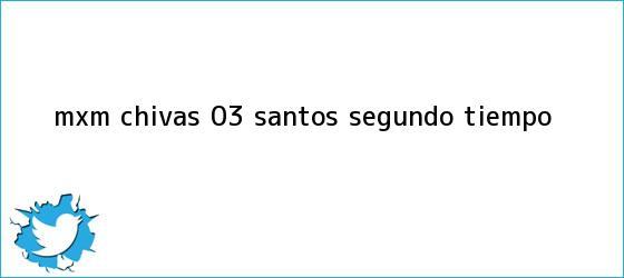 trinos de MxM <b>Chivas</b> 0-3 <b>Santos</b>, segundo tiempo