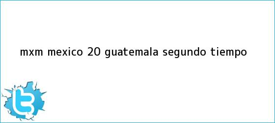 trinos de MxM <b>México</b> 2-0 <b>Guatemala</b> (Segundo Tiempo)