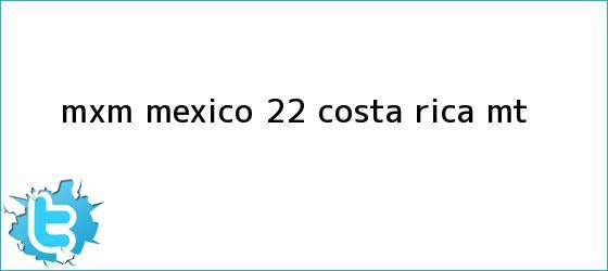 trinos de MxM <b>México</b> 2-2 <b>Costa Rica</b> (MT)