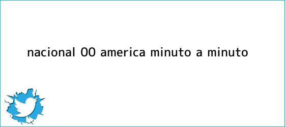 trinos de <b>Nacional</b> (0)-(0) <b>América</b>, minuto a minuto