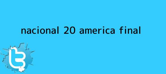 trinos de <b>Nacional</b> (2)-(0) <b>América</b>, final