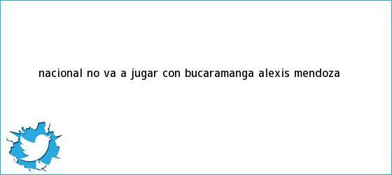 trinos de ?<b>Nacional</b> no va a jugar con Bucaramanga?: Alexis Mendoza