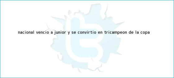 trinos de <b>Nacional</b> venció a <b>Júnior</b> y se convirtió en tricampeón de la Copa ...