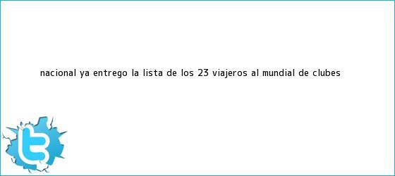 trinos de Nacional ya entregó la lista de los 23 viajeros al <b>Mundial de Clubes</b>