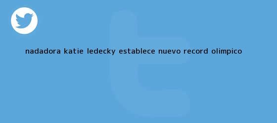 trinos de Nadadora <b>Katie Ledecky</b> establece nuevo récord olímpico