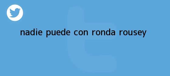 trinos de Nadie puede con <b>Ronda Rousey</b>