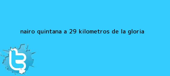 trinos de <b>Nairo Quintana</b>, a 29 kilómetros de la gloria