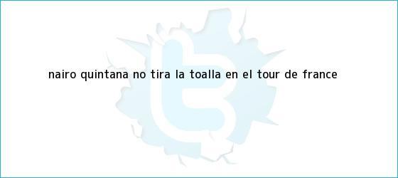 trinos de Nairo Quintana no tira la toalla en el <b>Tour de France</b>