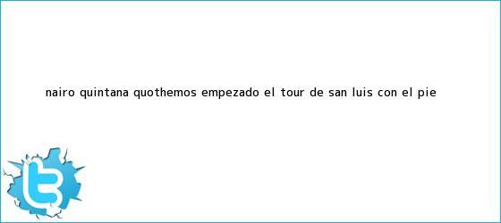 """trinos de Nairo Quintana: """"Hemos empezado el <b>Tour de San Luis</b> con el pie <b>...</b>"""