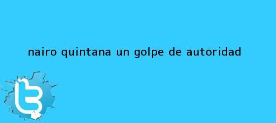 trinos de <b>Nairo Quintana</b>: un golpe de autoridad