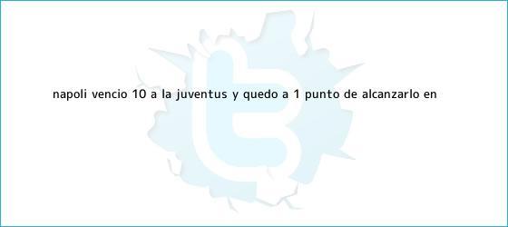 trinos de <b>Napoli</b> venció 1-0 a la <b>Juventus</b> y quedó a 1 punto de alcanzarlo en ...