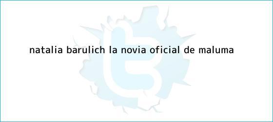 trinos de <b>Natalia Barulich</b>, la novia oficial de Maluma