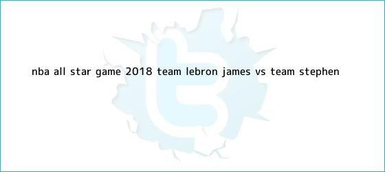 trinos de <b>NBA All Star</b> Game <b>2018</b>: Team LeBron James vs. Team Stephen ...