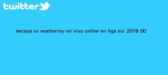 trinos de <b>Necaxa vs Monterrey</b> en vivo online en Liga MX 2018 (0-0)