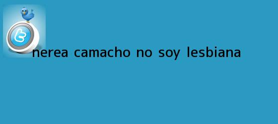 trinos de <b>Nerea Camacho</b>: No soy lesbiana