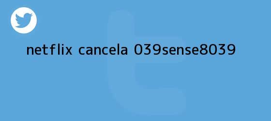 trinos de Netflix cancela '<b>Sense8</b>'