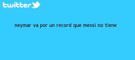 trinos de Neymar va por un récord que Messi no tiene