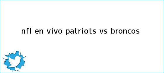 trinos de ¡NFL EN VIVO PATRIOTS VS. <b>BRONCOS</b>!